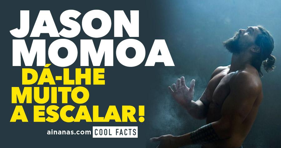 JASON MOMOA dá-lhe muito a escalar!