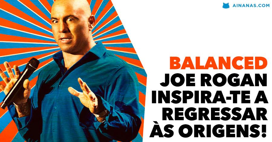 BALANCED: Joe Rogan inspira-te a regressar às origens!