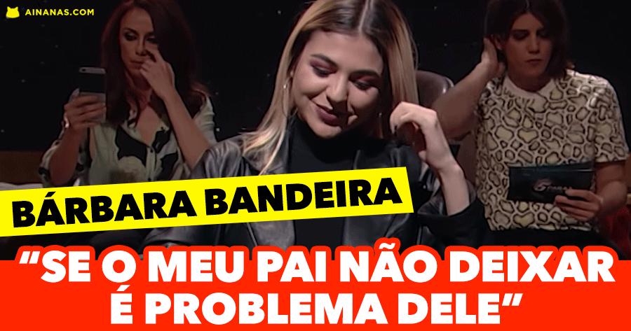 """BÁRBARA BANDEIRA: """"Se o meu pai não deixar é problema dele"""""""