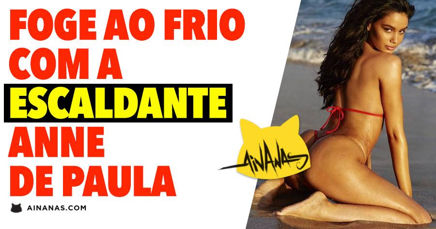 Foge ao Frio com a escaldante ANNE DE PAULA