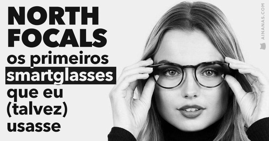 NORTH FOCALS: os primeiros smart glasses que eu (talvez) usasse