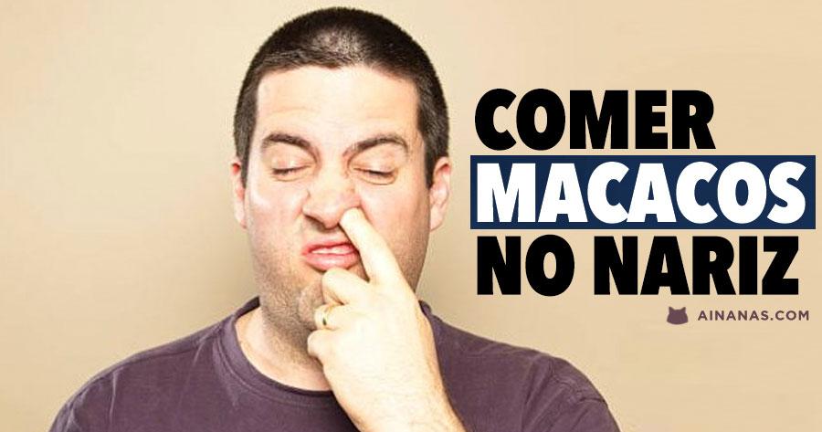 Comer MACACOS DO NARIZ. Dizem que faz bem.. really ?