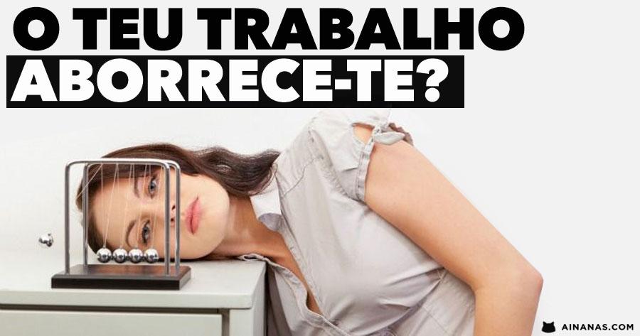 O teu trabalho ABORRECE-TE? provavelmente a culpa não é tua