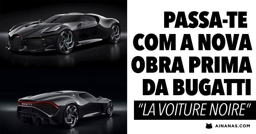 """Deslumbra-te com a nova OBRA PRIMA da Bugatti """"LA VOITURE NOIRE"""""""