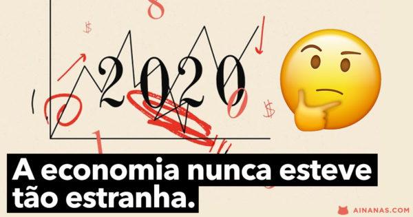 2020: A economia nunca esteve tão estranha