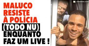 Maluco Resiste à Polícia (todo nu) enquanto faz live stream!