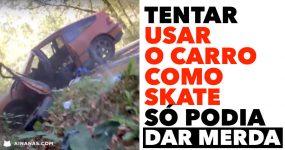Usar o carro como skate SÓ PODIA DAR MERDA