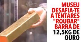 """Museu desafia-te a """"roubar"""" barra de 12,5kg de Ouro"""