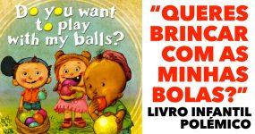BRINCA COM AS MINHAS BOLAS: livro infantil obsceno gera polémica