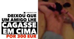 Deixou que um amigo lhe CAGASSE EM CIMA por 300 Euros