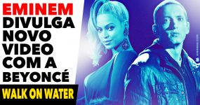 EMINEM lança novo video com a Beyoncé: WALK ON WATER