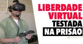 LIBERDADE VIRTUAL: presos experimentam a vida cá fora com VR