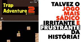 Trap Adventure 2: Talvez o JOGO MAIS SÁDICO, irritante e frustrante da história!