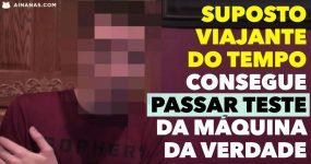 Suposto Viajante no Tempo PASSA TESTE COM DETETOR DE MENTIRAS