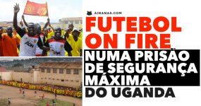 FUTEBOL ON FIRE numa prisão de segurança máxima do Uganda