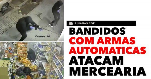 Bandidos com ARMAS AUTOMATICAS atacam mercearia