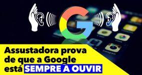 Assustadora prova de que a Google está SEMPRE A OUVIR