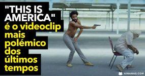 """""""This is America"""" é o videoclip mais polémico dos últimos tempos"""