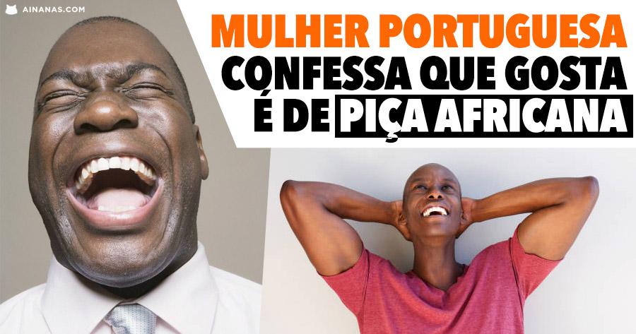 Mulher portuguesa confessa que gosta é de PIÇA AFRICANA