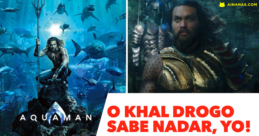 AQUAMAN: O khal drogo sabe nadar, yo!