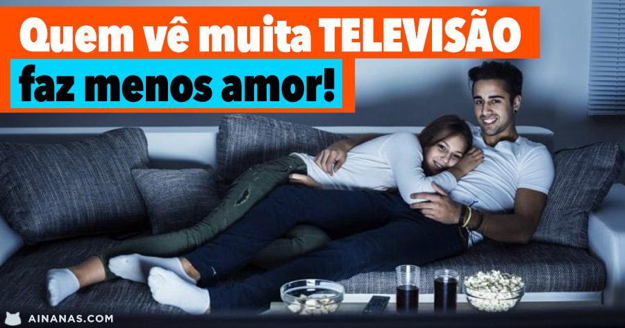 Quem vê muita TELEVISÃO, faz menos amor!