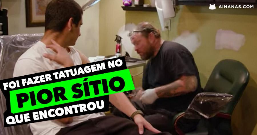 Ele foi fazer uma tatuagem ao PIOR SÍTIO que encontrou