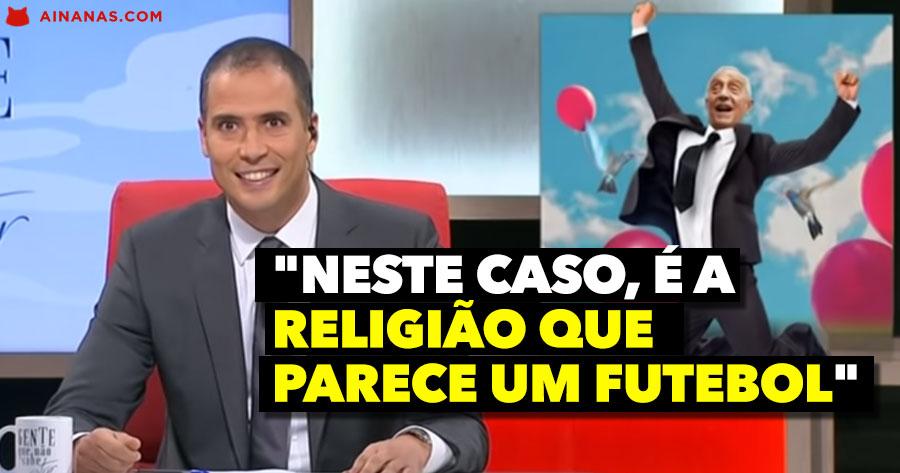 """Gente que não sabe estar: """"Neste caso, é a religião que parece um futebol"""""""