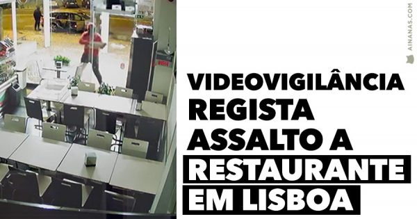Videovigilância regista ASSALTO A RESTAURANTE em Lisboa