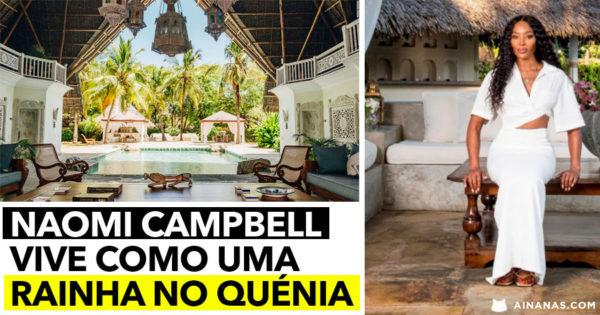 NAOMI CAMPBELL vive como uma RAINHA no Quénia
