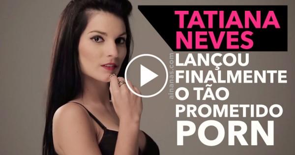 TATIANA NEVES Lança Finalmente o Tão Prometido Video Porn