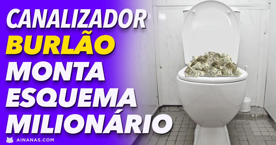 Canalizador BURLÃO monta esquema milionário