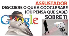 Descobre o que a Google Sabe sobre Ti ( Assustador )