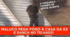 Homem Pega Fogo à Casa da Ex e Dança no Telhado