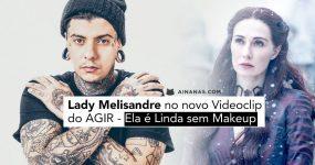 Lady Melisandre no novo Videoclip do AGIR – Ela é Linda sem Makeup