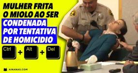 Mulher FRITA O MIOLO ao ser condenada por tentativa de homicídio