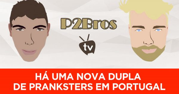 P2BROS: Há uma nova dupla de Pranksters em Portugal