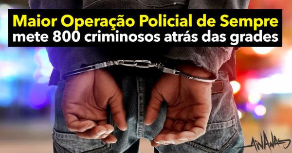 Maior OPERAÇÃO POLICIAL de sempre mete 800 Criminosos Atrás das Grades