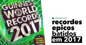 RECORDS DO GUINNESS batidos em 2017