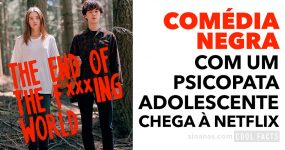 THE END OF THE F***ING WORLD: Comédia Negra Netflix