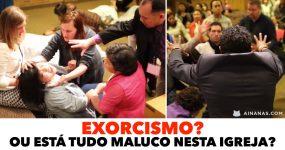 EXORCISMO? Ou está tudo maluco nesta igreja?