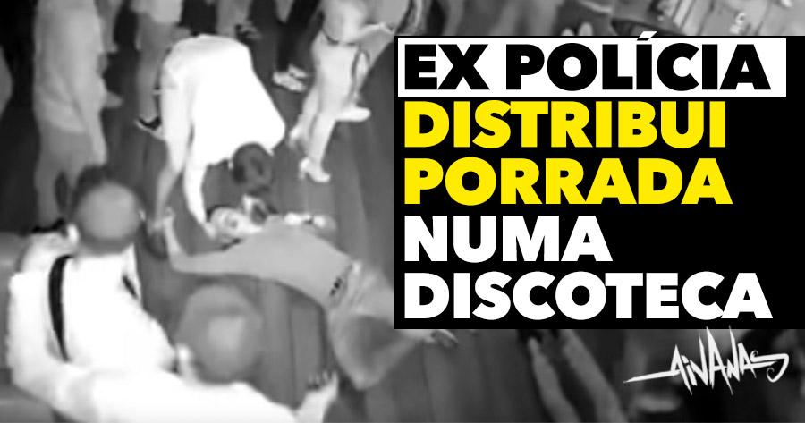 EX-POLÍCIA distribui porrada a toda a gente numa discoteca