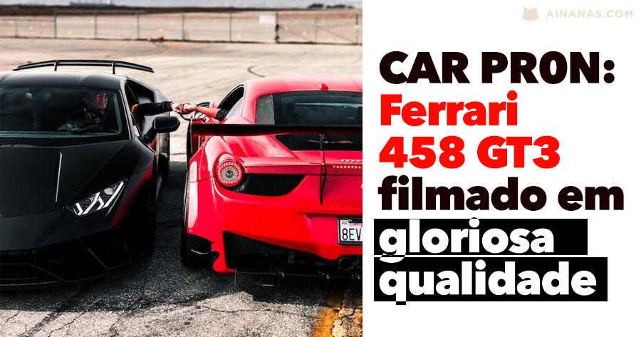 CAR PR0N: Ferrari 458 GT3 filmado em gloriosa qualidade