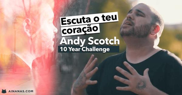 ESCUTA O TEU CORAÇÃO: 10 Year Challenge de ANDY SCOTCH