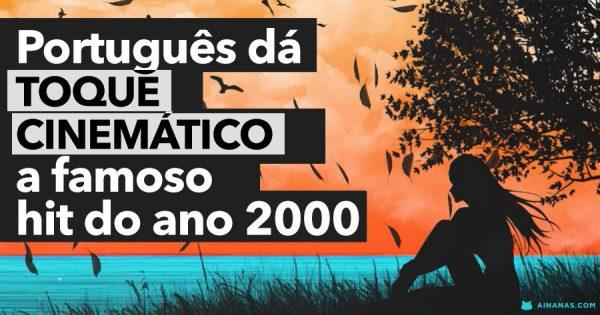 Português dá TOQUE CINEMÁTICO a famoso hit do ano 2000